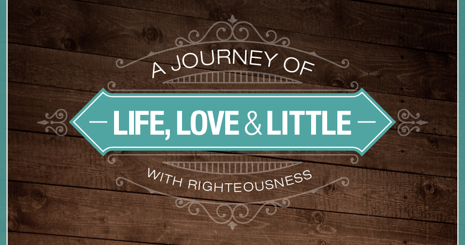A Journey Of Life, Love And Little With Righteousness