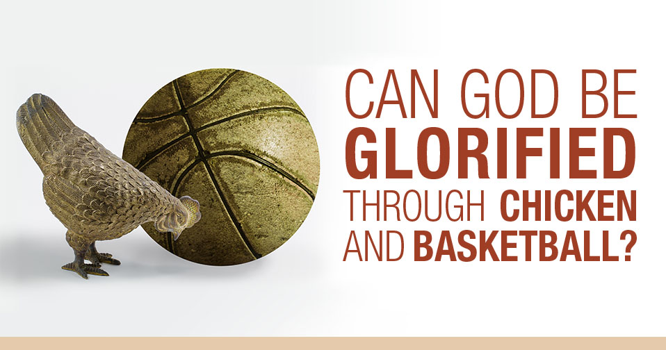 Can God Be Glorified Through Chicken And Basketball?