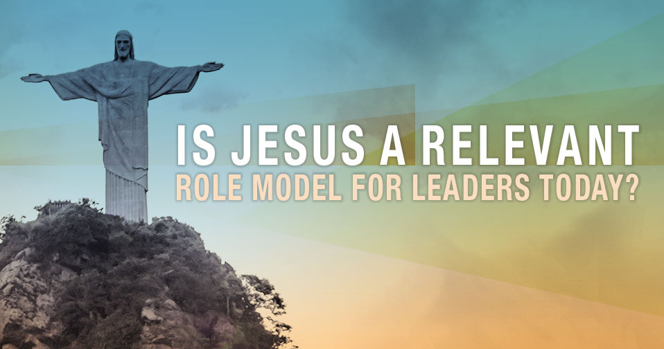 Is Jesus A Relevant Role Model For Leaders Today?